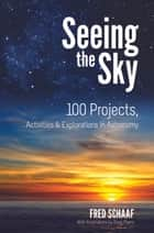 Seeing the Sky - 100 Projects, Activities & Explorations in Astronomy ebook by Fred Schaaf, Doug Myers