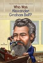 Who Was Alexander Graham Bell? ebook by Bonnie Bader, David Groff