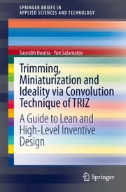 Trimming, Miniaturization and Ideality via Convolution Technique of TRIZ - A Guide to Lean and High-level Inventive Design ebook by Saurabh Kwatra,Yuri Salamatov