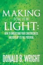 Making for the Light: How to Understand your Consciousness and Develop its Full Potential ebook by Donald B. Wright