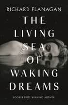 The Living Sea of Waking Dreams ebook by Richard Flanagan