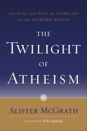 The Twilight of Atheism - The Rise and Fall of Disbelief in the Modern World ebook by Alister McGrath