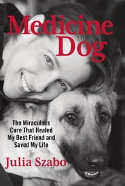 Medicine Dog - The Miraculous Cure That Healed My Best Friend and Saved My Life ebook by Julia Szabo