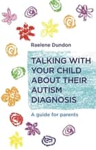 Talking with Your Child about Their Autism Diagnosis - A Guide for Parents ebook by Raelene Dundon