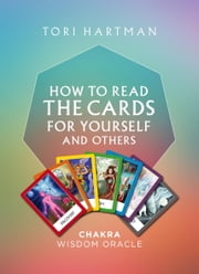 Chakra Wisdom Oracle: How To Read The Cards For Yourself and Others ebook by Tori Hartman