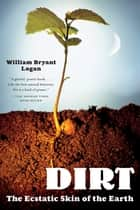 Dirt: The Ecstatic Skin of the Earth ebook by William Bryant Logan