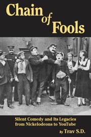 Chain of Fools: Silent Comedy and Its Legacies, From Nickelodeons to Youtube ebook by Trav S.D.