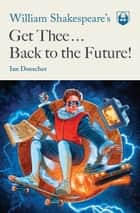 William Shakespeare's Get Thee Back to the Future! ebook by Ian Doescher