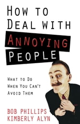 How to Deal with Annoying People - What to Do When You Can't Avoid Them ebook by Bob Phillips, Kimberly Alyn