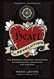 The Heart of the Revolution - The Buddha's Radical Teachings of Forgiveness, Compassion, and Kindness ebook by Noah Levine