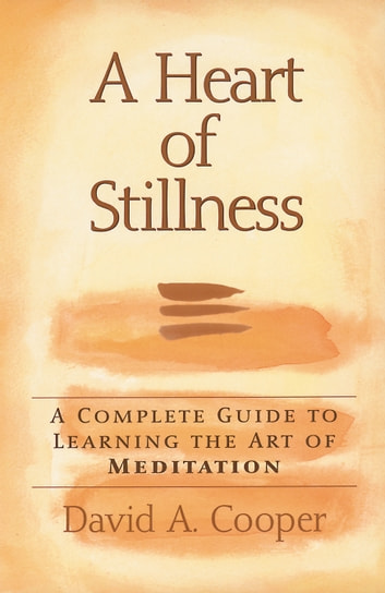 A Heart of Stillness - A Complete Guide to Learning the Art of Meditation ebook by David A. Cooper