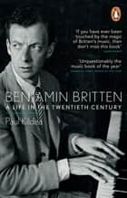 Benjamin Britten - A Life in the Twentieth Century eBook by Paul Kildea