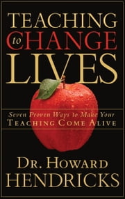 Teaching to Change Lives - Seven Proven Ways to Make Your Teaching Come Alive ebook by Howard Hendricks