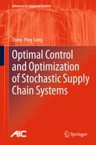 Optimal Control and Optimization of Stochastic Supply Chain Systems ebook by Dong-Ping Song