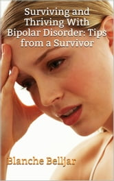 Surviving and Thriving with Bipolar Disorder: Tips from a Survivor ebook by Blanche Belljar