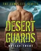 Desert Guards - The Complete Series ebook by Holley Trent