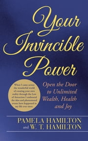 Your Invincible Power - Open the Door to Unlimited Wealth, Health and Joy ebook by Pamela Hamilton; W. T. Hamilton