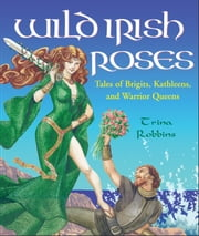 Wild Irish Roses - Tales of Brigits, Kathleens, and Warrior Queens ebook by Robbins, Trina