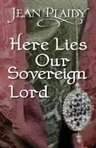 Here Lies Our Sovereign Lord - (The Stuarts) ebook by Jean Plaidy