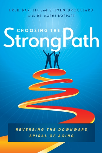 Choosing the StrongPath - Reversing the Downward Spiral of Aging ebook by Fred Bartlit,Steven Droullard,Marni Boppart, ScD
