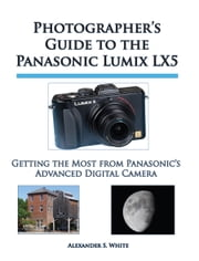 Photographer's Guide to the Panasonic Lumix LX5 - Getting the Most from Panasonic's Advanced Digital Camera ebook by Alexander S. White