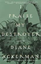 I Praise My Destroyer - Poems ebook by Diane Ackerman