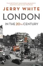 London in the Twentieth Century - A City and Its People ebook by Jerry White