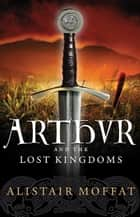 Arthur and the Lost Kingdoms ebook by Alistair Moffat