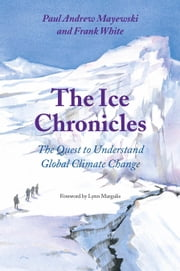 The Ice Chronicles - The Quest to Understand Global Climate Change ebook by Paul Andrew Mayewski,Frank  White,Lynn Margulis
