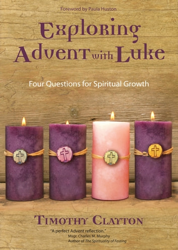 Exploring Advent with Luke - Four Questions for Spiritual Growth ebook by Timothy Clayton