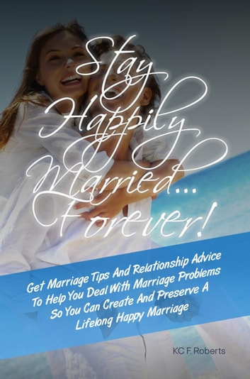 Stay Happily Married…Forever! - Get Marriage Tips And Relationship Advice To Help You Deal With Marriage Problems So You Can Create And Preserve A Lifelong Happy Marriage ebook by KC F. Roberts