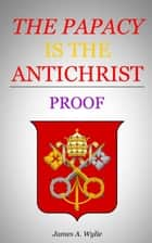 The Papacy is the Antichrist ebook by Wylie, James A.