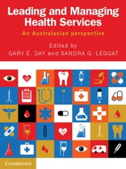 Leading and Managing Health Services - An Australasian Perspective ebook by Gary E. Day, Sandra G. Leggat