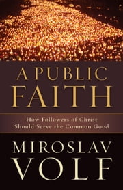 A Public Faith - How Followers of Christ Should Serve the Common Good ebook by Miroslav Volf