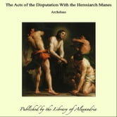 The Acts of the Disputation With the Heresiarch Manes ebook by Archelaus