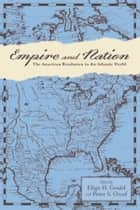 Empire and Nation - The American Revolution in the Atlantic World ebook by Eliga H. Gould, Peter S. Onuf