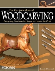The Complete Book of Woodcarving - Everything You Need to Know to Master the Craft ebook by Everett Ellenwood