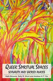 Queer Spiritual Spaces - Sexuality and Sacred Places ebook by Professor Andrew Kam-Tuck Yip,Professor Sally R Munt,Professor Kath Browne