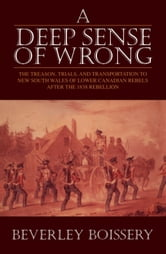 A Deep Sense of Wrong - The Treason, Trials and Transportation to New South Wales of Lower Canadian Rebels ebook by Beverley Boissery