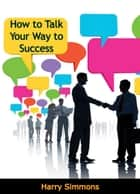 How to Talk Your Way to Success ebook by Harry Simmons