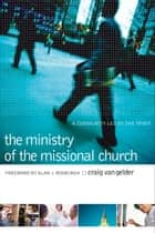 Ministry of the Missional Church, The - A Community Led by the Spirit ebook by Craig Van Gelder, Alan Roxburgh