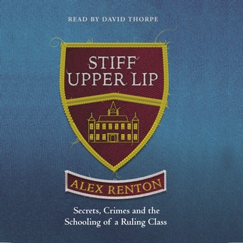 Stiff Upper Lip - Secrets, Crimes and the Schooling of a Ruling Class audiobook by Alex Renton