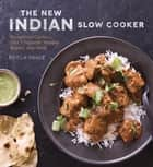 The New Indian Slow Cooker - Recipes for Curries, Dals, Chutneys, Masalas, Biryani, and More [A Cookbook] ebook by Neela Paniz