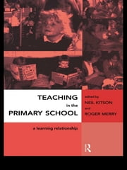 Teaching in the Primary School - A Learning Relationship ebook by Neil Kitson,Roger Merry