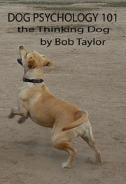 Dog Psychology 101: The Thinking Dog ebook by Bob Taylor