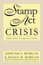 The Stamp Act Crisis - Prologue to Revolution ebook by Edmund S. Morgan, Helen M. Morgan