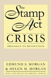 The Stamp Act Crisis - Prologue to Revolution ebook by Edmund S. Morgan,Helen M. Morgan