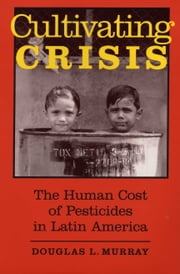 Cultivating Crisis - The Human Cost of Pesticides in Latin America ebook by Douglas L. Murray