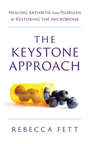 The Keystone Approach - Healing Arthritis and Psoriasis by Restoring the Microbiome ebook by Rebecca Fett
