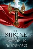 The Shrine of Avooblis - The Adventurers' Academy, #2 ebook by Charles Streams